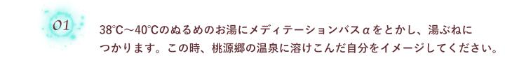 01. 38℃~40℃のぬるめのお湯にメディテーションバスαをとかし、湯ぶねにつかります。この時、桃源郷の温泉に溶けこんだ自分をイメージしてください。