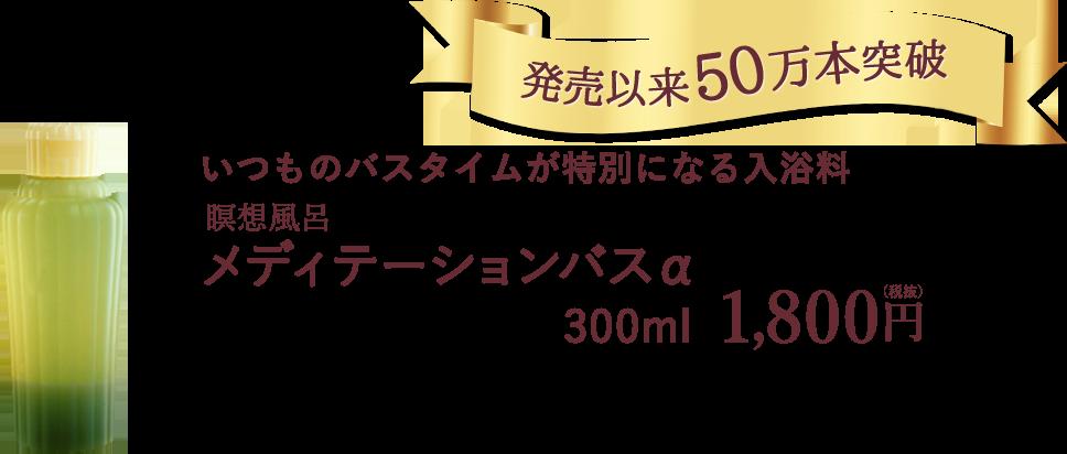 発売以来50万本突破 いつものバスタイムが特別になる入浴料 瞑想風呂メディテーションバスα 300ml 1,800円(税抜)