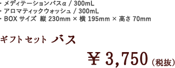 ギフトセットバス¥3,750(税抜)